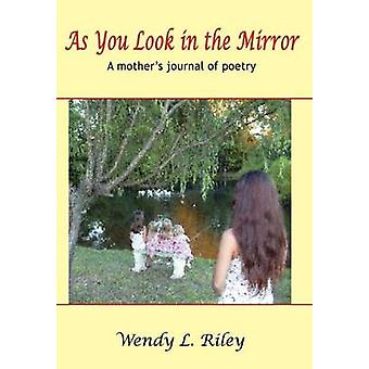 As You Look in the Mirror  A mothers journal of poetry by Riley & Wendy L.