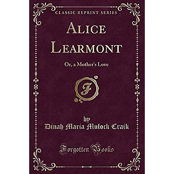 Alice Learmont - Or - a Mother's Love (Classic Reprint) by Alice Learm