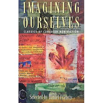 Imagining Ourselves - Classics of Canadian Non-Fiction by Daniel Franc