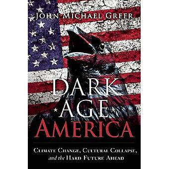 Dark Age America - Climate Change - Cultural Collapse - and the Hard F