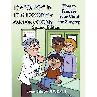 The O My in Tonsillectomy  Adenoidectomy How to Prepare Your Child for Surgery a Parents Manual 2nd Edition by Zelinger & Laurie E.
