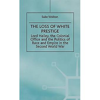 Lord Hailey the Colonial Office and the Politics of Race and Empire in the Seco The Loss of White Prestige by Walton & Suke