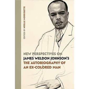 New Perspectives on James Weldon Johnsons The Autobiography of an ExColored Man by Morrissette & Noelle