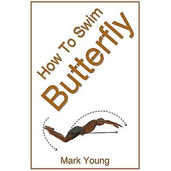 How to Swim Butterfly A StepByStep Guide for Beginners Learning Butterfly Technique by Young & Mark