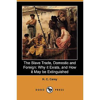 The Slave Trade Domestic and Foreign Why It Exists and How It May Be Extinguished Dodo Press by Carey & H. C.