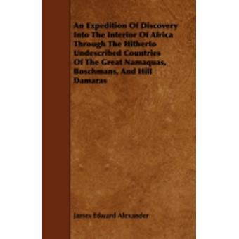 An Expedition Of Discovery Into The Interior Of Africa Through The Hitherto Undescribed Countries Of The Great Namaquas Boschmans And Hill Damaras by Alexander & James Edward
