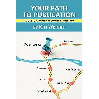 Your Path to Publication A Guide to Navigating the World of Publishing by Wright & Kim