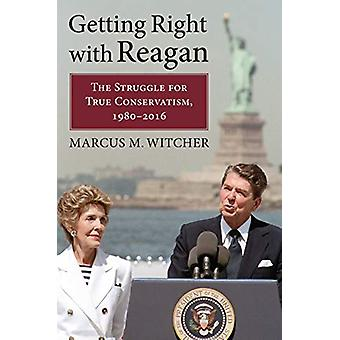 Getting Right with Reagan - The Struggle for True Conservatism - 1980-