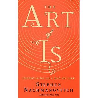 The Art of Is - Improvising as a Way of Life by Stephen Nachmanovitch