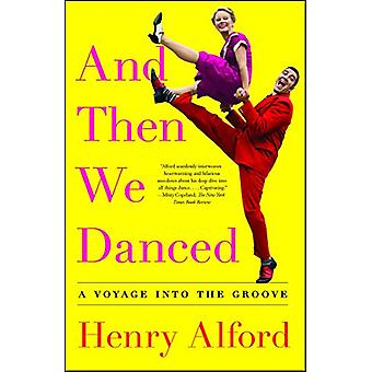 And Then We Danced - A Voyage into the Groove by Henry Alford - 978150