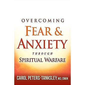 Overcoming Fear And Anxiety Through Spiritual Warfare by Carol Peters Tanksley