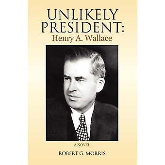 Unlikely President - Henry A. Wallace by Robert G Morris - 97814363492