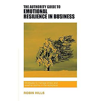 The Authority Guide to Emotional Resilience in Business: Strategies to Manage Stress and Weather Storms in the Workplace (The Authority Guides)