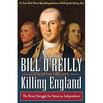 Killing England - The Brutal Struggle for American Independence by Bil
