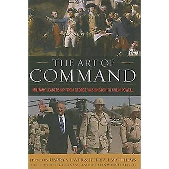 The Art of Command Military Leadership from George Washington to Colin Powell by Laver & Harry S.