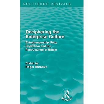 Entschlüsselung der Enterprise Kultur Routledge Revivals Unternehmertum kleinlichen Kapitalismus und die Umstrukturierung von Großbritannien von Burrows & Roger