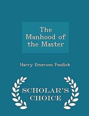 The Manhood of the Master  Scholars Choice Edition by Fosdick & Harry Emerson