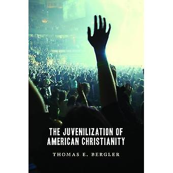 The Juvenilization of American Christianity by Thomas Bergler - 97808
