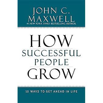 How Successful People Grow - 15 Ways to Get Ahead in Life by John C Ma