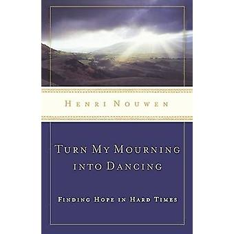 Turn My Mourning into Dancing  Finding Hope in Hard Times by Henri Nouwen