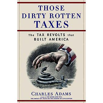 Those Dirty Rotten Taxes The Tax Revolts That Built America by Adams & Charles