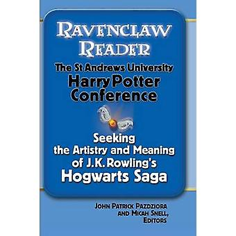 Ravenclaw Reader Seeking the Meaning and Artistry of J. K. Rowlings Hogwarts Saga Essays from the St. Andrews University Harry Potter Conference by Pazdziora & John Patrick