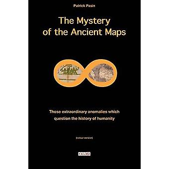 The Mystery of the Ancient Maps Those extraordinary anomalies which question the history of humanity colour version by Pasin & Patrick
