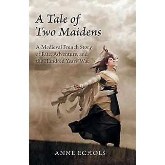 A Tale of Two Maidens A Medieval French Story of Fate Adventure and the Hundred Years War by Echols & Anne