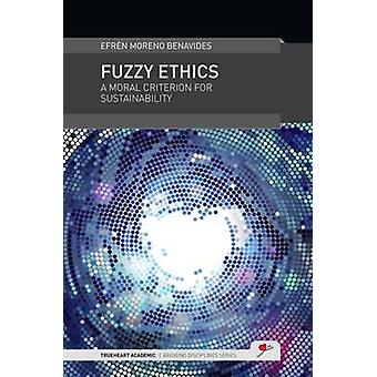 Fuzzy Ethics A Moral Criterion for Sustainability by Benavides & Efren Moreno
