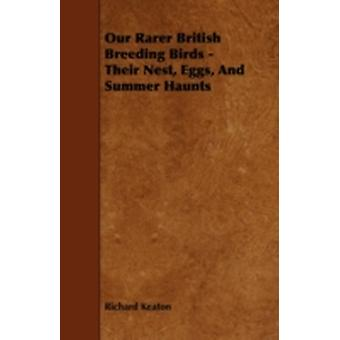 Our Rarer British Breeding Birds  Their Nest Eggs and Summer Haunts by Keaton & Richard
