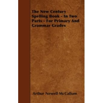The New Century Spelling Book  In Two Parts  For Primary and Grammar Grades by McCallum & Arthur Newell