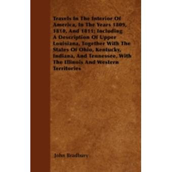Travels In The Interior Of America In The Years 1809 1810 And 1811 Including A Description Of Upper Louisiana Together With The States Of Ohio Kentucky Indiana And Tennessee With The Illinois by Bradbury & John