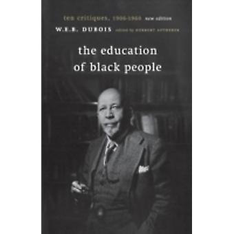 The Education of Black People Ten Critiques 1906  1960 by Du Bois & W. E. B.