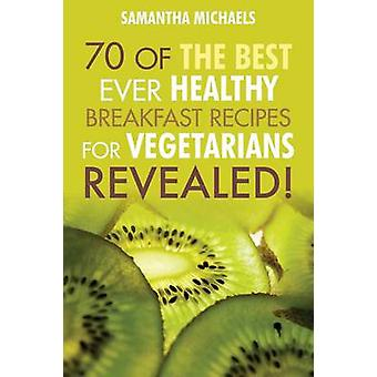 Vegan Cookbooks 70 of the Best Ever Healthy Breakfast Recipes for Vegetarians...Revealed by Michaels & Samantha