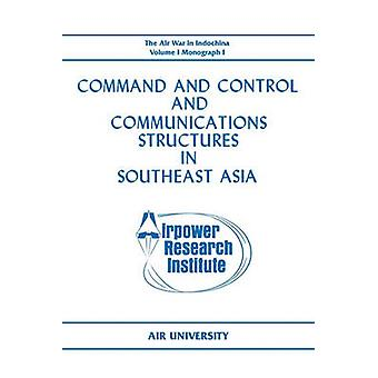Command and Control and Communications Structures in Southeast Asia The Air War in Indochina Volume I Monograph I by Lane & John L.