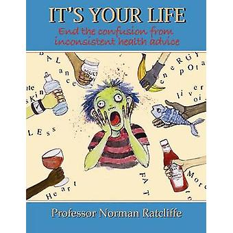 Its Your Life End the confusion from inconsistent health advice by Ratcliffe & Professor Norman