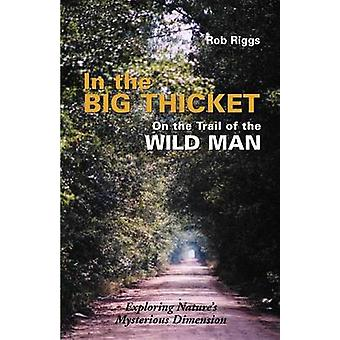 In the Big Thicket on the Trail of the Wild Man Exploring Natures Mysterious Dimension by Riggs & Rob