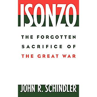 Isonzo - The Forgotten Sacrifice of the Great War by John R. Schindler