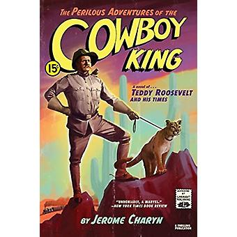 The Perilous Adventures of the Cowboy King door Jerome Charyn
