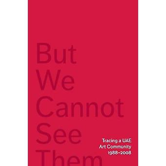 But We Cannot See Them - Tracing a UAE Art Community - 1988-2008 by Ma