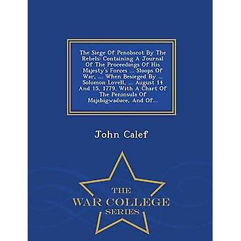 Die Belagerung von Penobscot durch die Rebellen mit einer Zeitschrift des Verfahrens seiner Majestys Kräfte... Sloops des Krieges... Wenn von belagert... Solomon Lovell... August 14 und 15 Jahre 1779. Mit einem Cha durch Calef & John