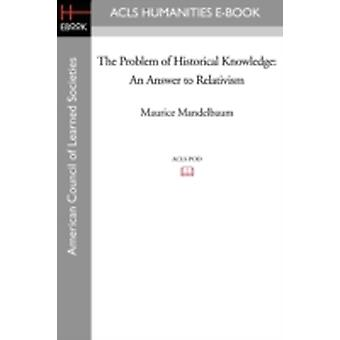 The Problem of Historical Knowledge An Answer to Relativism by Mandelbaum & Maurice