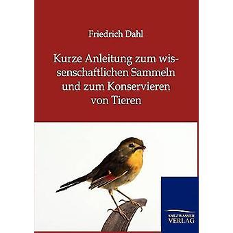 Kurze Anleitung Zum Wissenschaftlichen Sammeln Und Zum Konservieren Von Tieren by Friedrich Dahl