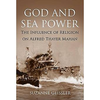 God and Sea Power - The Influence of Religion on Alfred Thayer Mahan b