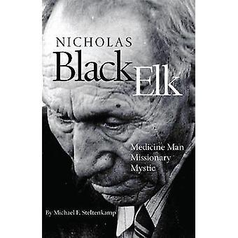 Nicholas Black Elk - Medicine Man - Missionary - Mystic by Michael F S