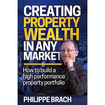 Creating Property Wealth in Any Market How to Build a High Performance Property Portfolio by Brach & Philippe