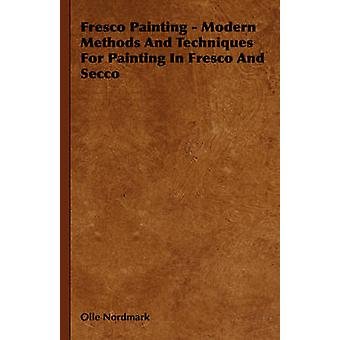 Fresco Painting  Modern Methods and Techniques for Painting in Fresco and Secco by Nordmark & Olle