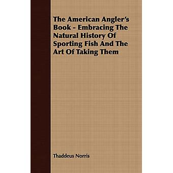 The American Anglers Book  Embracing The Natural History Of Sporting Fish And The Art Of Taking Them by Norris & Thaddeus