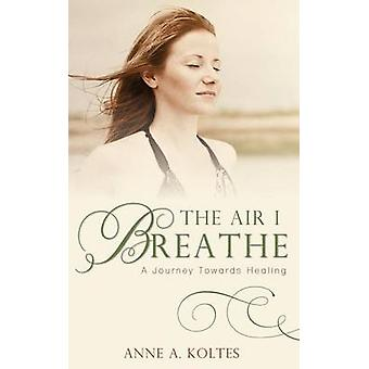 The Air I Breathe A Journey Towards Healing by Koltes & Anne a.
