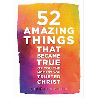 52 Amazing Things That Became True of You the Moment You Trusted Christ by Kuhn & Stephen